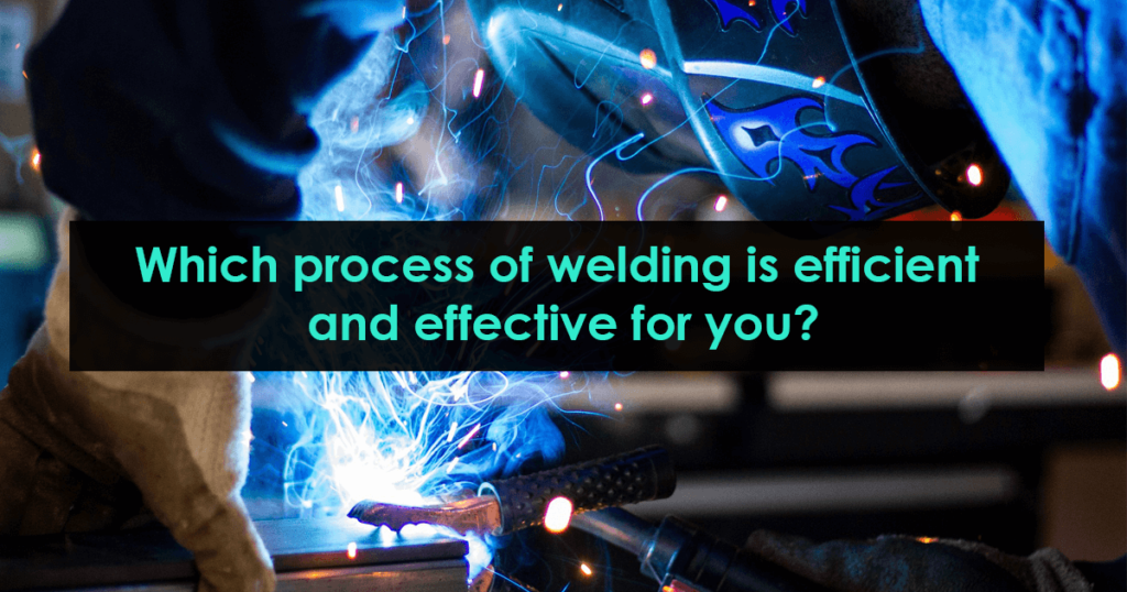 Which process of welding is efficient and effective for you?